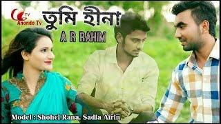 bangla new music video 2017|Tumi hina | Ar rahim | Shohel Rana, sadia afrin| Anondo tv|