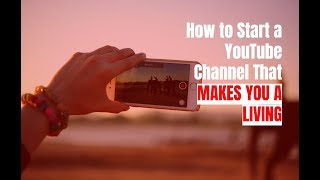 How to Start a YouTube Channel That Makes You a Living in 2018