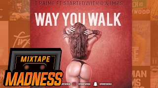 T Prime ft StartedWith O & Imps - Way You Walk | @MixtapeMadness
