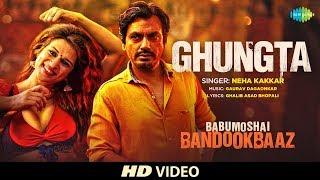 Ghungta | Babumoshai Bandookbaaz | Nawazuddin Siddiqui | Neha Kakkar | Shraddha Das