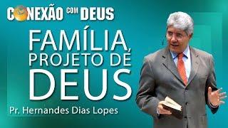 Família, projeto de Deus - Pr Hernandes Dias Lopes