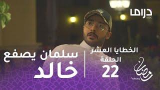 الخطايا العشر - الحلقة 22 - سلمان يصفع خالد على وجهه ويطرده من المنزل