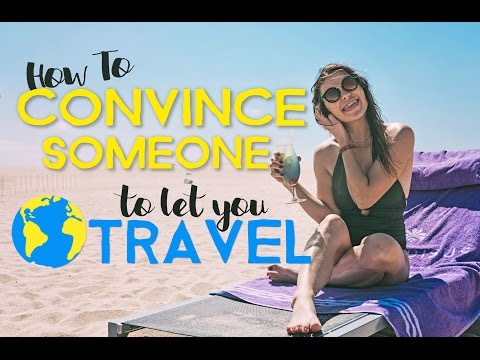 How to CONVINCE SOMEONE to LET YOU TRAVEL