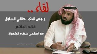 لقاء الرئيس السابق لنادي الطائي السعودي ( الاستاذ خالد الباتع )