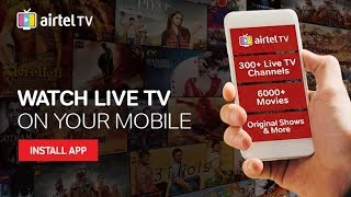 Airtel TV : Live TV on Your Mobile with 6000+ Movies, 100+ TV Shows and more