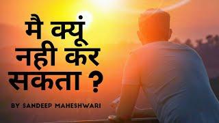 मै क्यूं नही कर सकता - Motivational Video In Hindi By Sandeep Maheshwari Latest 2018
