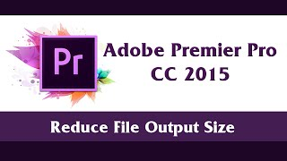 How to Reduce Output File Size by Change Formats or Reduce Bitrate | Adobe Premier Pro CC