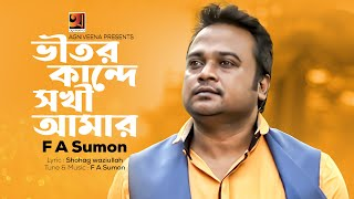 Vitor Kande Sokhi Amar | Bangla Song 2017 | by F A Sumon | Album Shokhi Re | ☢☢ EXCLUSIVE ☢☢