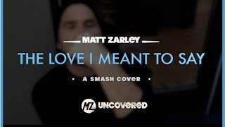Matt Zarley: UnCOVERED 12 - The Love I Meant To Say ( A SMASH/Jeremy Jordan Cover)