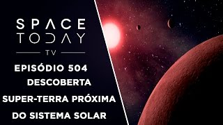 Descoberta Super-Terra Próxima do Nosso Sistema Solar - Space Today TV Ep.504