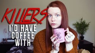 SERIAL KILLERS I'D HAVE COFFEE WITH