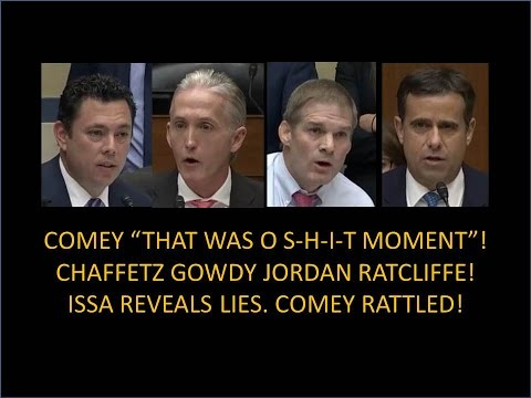 Comey That Was O S H I T Moment Chaffetz Gowdy Issa Jordan Issa Reveals Lies Comey Rattled