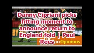Danny Cipriani picks fitting moment to announce return to England fold   Paul Rees