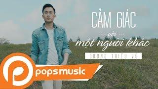 Cảm Giác Với Một Người Khác [MV Official] | Dương Triệu Vũ