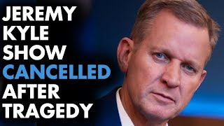 The Jeremy Kyle Show has been cancelled after tragedy