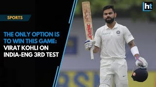 'The only option is to win this game', says Virat Kohli on India-England 3rd Test