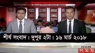 শীর্ষ সংবাদ |দুপুর ২টা| ১৬ মার্চ ২০১৮ | Somoy tv News Today | Latest Bangladesh News