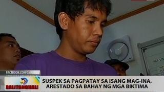BT: Suspek sa pagpatay sa isang mag-ina, arestado sa bahay ng mga biktima