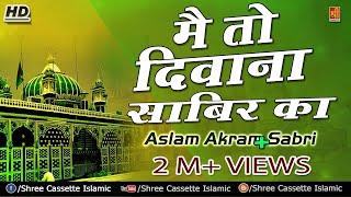 Main To Deewana Sabir Ka | Main Mast Malang Sabir Ka | Aslam Akram Sabri | Sabir Pak Qawali 2017