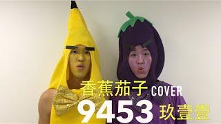 香蕉&茄子 Cover 玖壹壹 9453