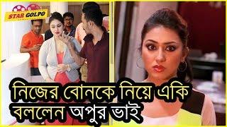 নিজের বোনকে নিয়ে একি বললেন অপুর ভাই   bangladesh media news 
