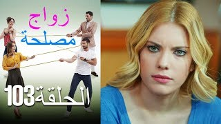 Zawaj Maslaha - الحلقة 103 زواج مصلحة
