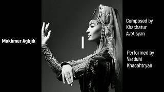 Makhmur Aghjik / Մախմուր Աղջիկ - Armenian song  by Khachatur Avetisyan