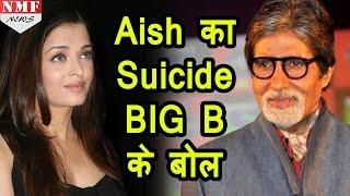 जानिए Aishwarya Rai की Suicide की खबर पर क्या बोले Amitabh Bachchan