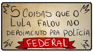 5 COISAS QUE O LULA FALOU PRA POLICIA FEDERAL
