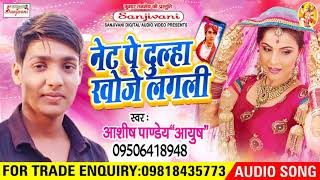 नेट पे दूल्हा खोजे लगली - Ashish Pandey - 2018 का सबसे हिट गाना - New Bhojpuri Hit Song