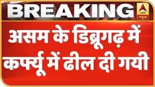 Assam के Dibrugarh में Curfew में ढील दी गई | ABP News Hindi