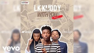 LK Kuddy - With You (Remix) [Official Audio] ft. Wizkid, Yung6ix
