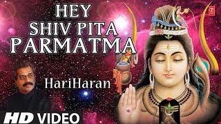Hey Shiv Pita Parmatma I Shiv Bhajan I HARIHARAN I HD Video I Best Shiv Prayer Bhajan I Shiv Gungaan