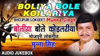 BOLIYA BOLE KOILARIYA | BHOJPURI LOKGEET AUDIO SONGS JUKEBOX | Singer - Munna Singh