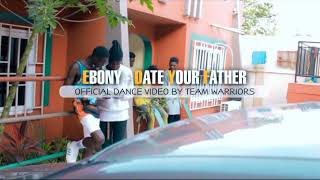 EBONY DATE YOUR FATHER OFFICIAL DANCE VIDEO BY TEAM WARRIORS