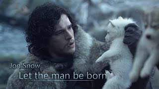 Jon Snow || Let the man be born (Game of Thrones)
