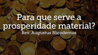 Para que serve a prosperidade material?   Rev. Augustus Nicodemus