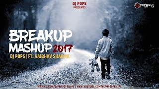Breakup Mashup 2017 - Dj Pops Ft.Vaibhav Sharma