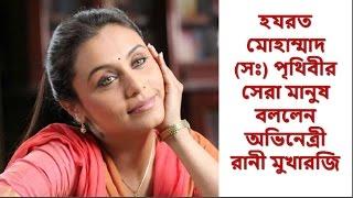 হযরত মোহাম্মাদ (সঃ) পৃথিবীর সেরা মানুষ বললেন অভিনেত্রী রানী মুখারজি | Rani Mukharji