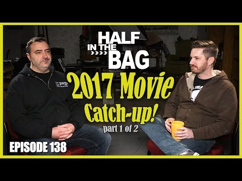 Half in the Bag Episode 138 2017 Movie Catch up part 1 of 2
