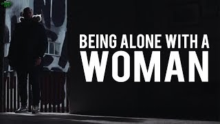 BEING ALONE WITH A WOMAN