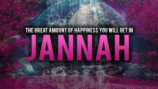 THE GREAT AMOUNT OF HAPPINESS YOU WILL GET IN JANNAH