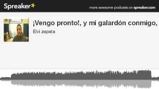 ¡Vengo pronto!, y mi galardón conmigo, (made with Spreaker)