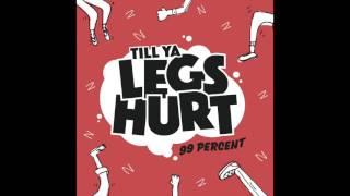 99 percent - till ya legs hurt