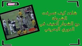 شاهد كيف تصرفت الشرطة مع الشجار العنيف في الدوري البحريني !!!!