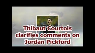 Thibaut Courtois clarifies comments on Jordan Pickford