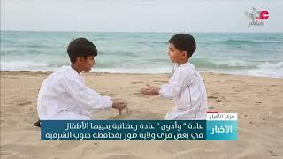 """عادة """"وأذون"""" عادة رمضانية يحييها الأطفال في بعض قرى ولاية صور بمحافظة جنوب الشرقية"""