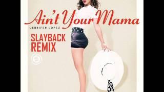 Jennifer Lopez - Ain't Your Mama (SLAYBACK REMIX)