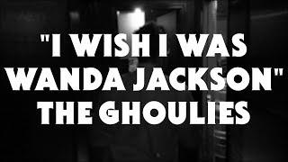 "The Ghoulies // ""I Wish I Was Wanda Jackson"""