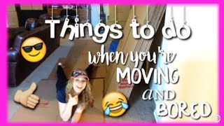STUFF TO DO WHEN YOU'RE BORED & MOVING